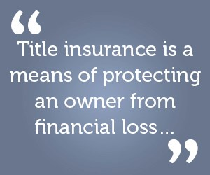 Title insurance is a means of protecting an owner from financial loss